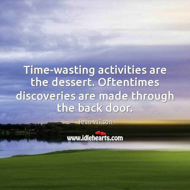 Image, Time-wasting activities are the dessert. Oftentimes discoveries are made through the back