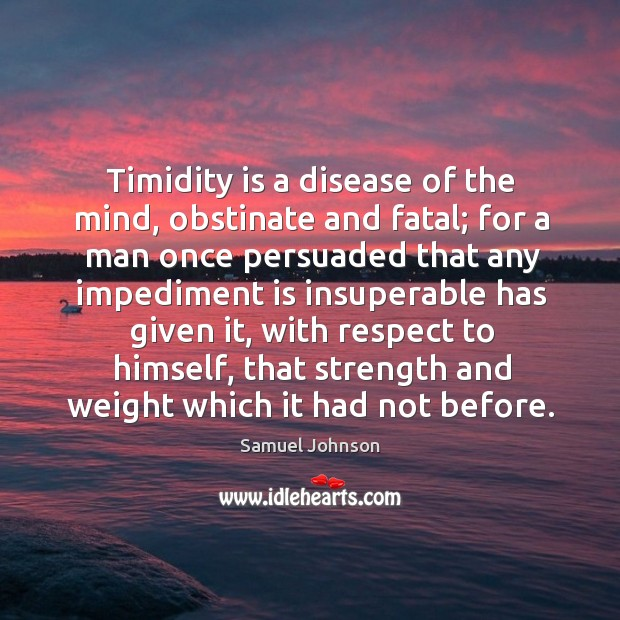 Image, Timidity is a disease of the mind, obstinate and fatal; for a