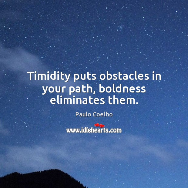 Timidity puts obstacles in your path, boldness eliminates them. Boldness Quotes Image
