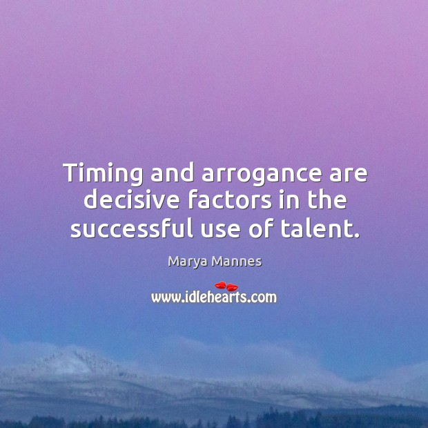 Timing and arrogance are decisive factors in the successful use of talent. Image