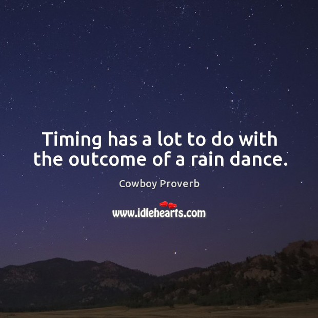 Timing has a lot to do with the outcome of a rain dance. Cowboy Proverbs Image