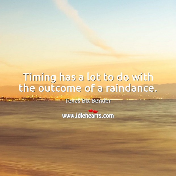 Timing has a lot to do with the outcome of a raindance. Texas Bix Bender Picture Quote
