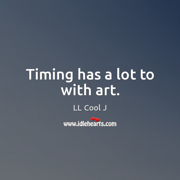 Timing has a lot to with art. LL Cool J Picture Quote