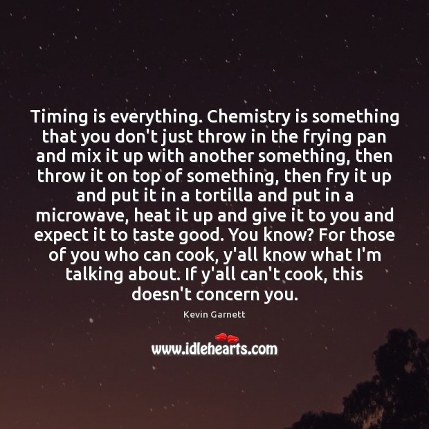 Timing is everything. Chemistry is something that you don't just throw in Image