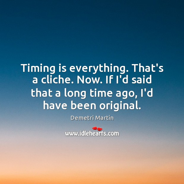 Timing is everything. That's a cliche. Now. If I'd said that a Demetri Martin Picture Quote