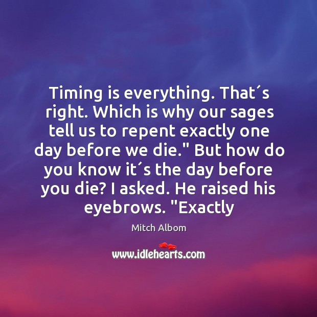 Timing is everything. That´s right. Which is why our sages tell Mitch Albom Picture Quote