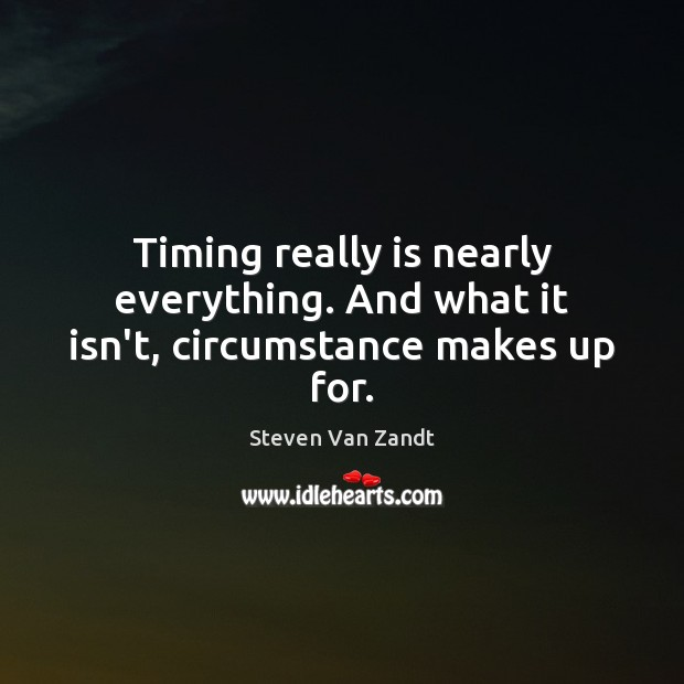 Timing really is nearly everything. And what it isn't, circumstance makes up for. Image