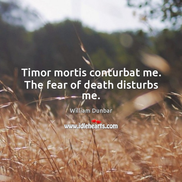 Timor mortis conturbat me. The fear of death disturbs me. Image