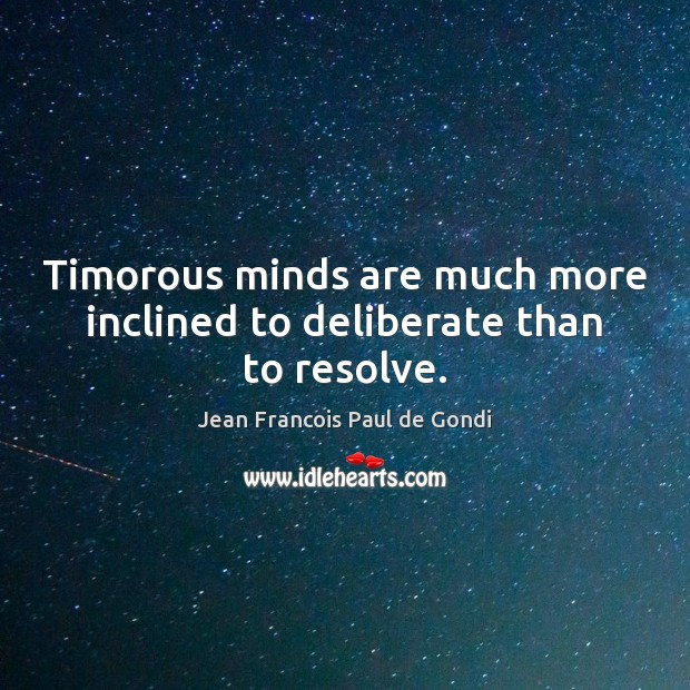 Timorous minds are much more inclined to deliberate than to resolve. Image
