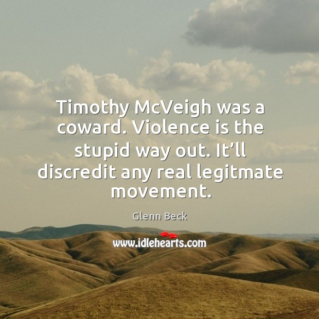 Image, Timothy mcveigh was a coward. Violence is the stupid way out. It'll discredit any real legitmate movement.