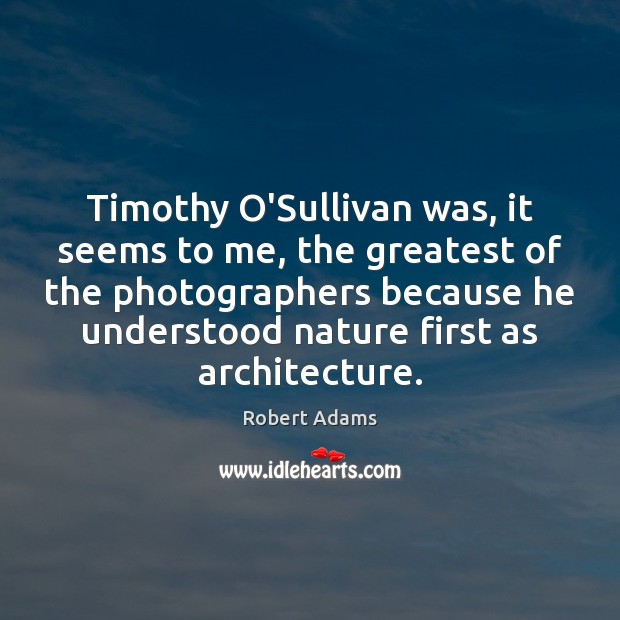 Timothy O'Sullivan was, it seems to me, the greatest of the photographers Image