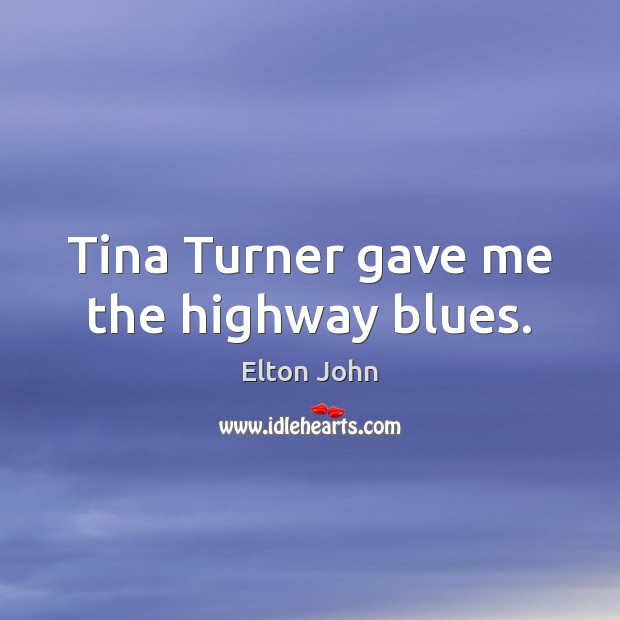 Tina Turner gave me the highway blues. Elton John Picture Quote