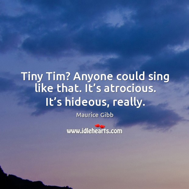 Tiny tim? anyone could sing like that. It's atrocious. It's hideous, really. Maurice Gibb Picture Quote