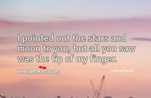 I pointed out the stars and moon to you, but all you saw was the tip of my finger. African Proverbs Image