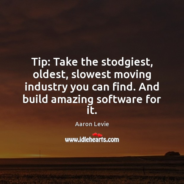 Image, Tip: Take the stodgiest, oldest, slowest moving industry you can find. And