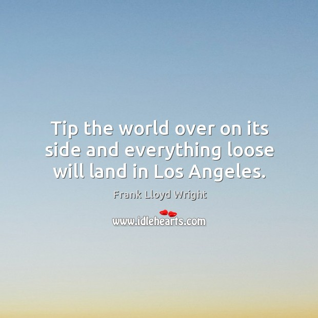 Tip the world over on its side and everything loose will land in los angeles. Image