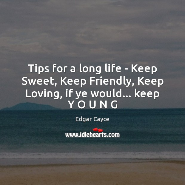 Tips for a long life – Keep Sweet, Keep Friendly, Keep Loving, Edgar Cayce Picture Quote