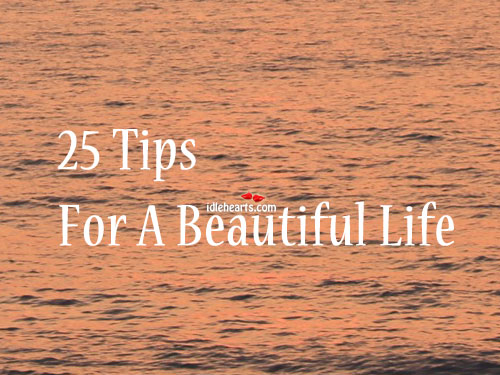 25 Awesome Tips For A Beautiful Life..!