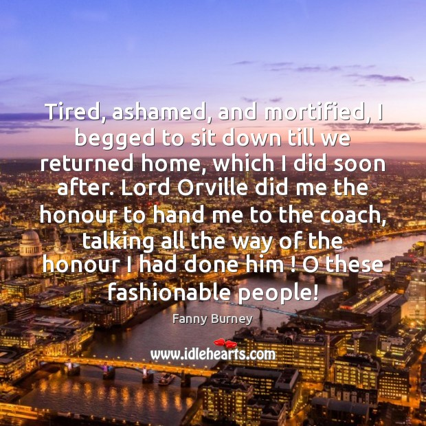Tired, ashamed, and mortified, I begged to sit down till we returned Fanny Burney Picture Quote