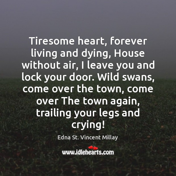 Tiresome heart, forever living and dying, House without air, I leave you Edna St. Vincent Millay Picture Quote