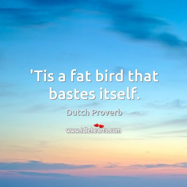 'tis a fat bird that bastes itself. Dutch Proverbs Image