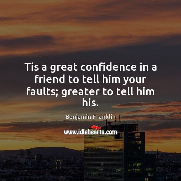 Tis a great confidence in a friend to tell him your faults; greater to tell him his. Image