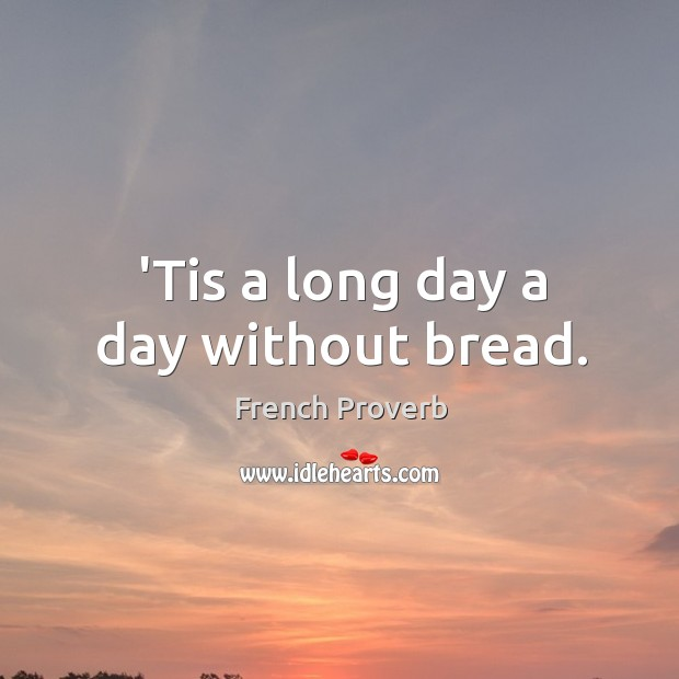 'tis a long day a day without bread. French Proverbs Image