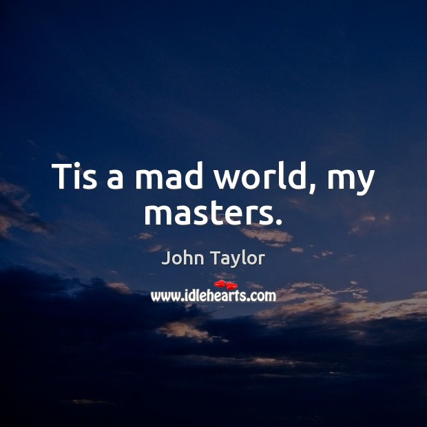Image, Tis a mad world, my masters.