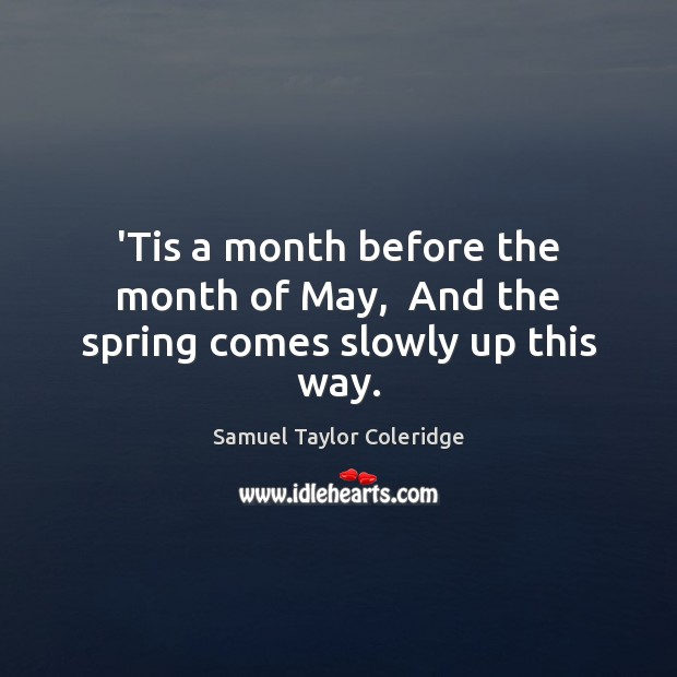 'Tis a month before the month of May,  And the spring comes slowly up this way. Samuel Taylor Coleridge Picture Quote