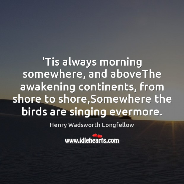 'Tis always morning somewhere, and aboveThe awakening continents, from shore to shore, Henry Wadsworth Longfellow Picture Quote