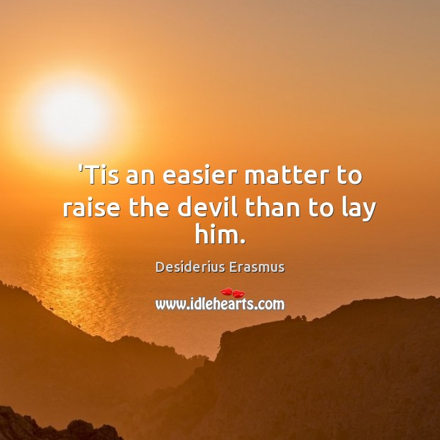 'Tis an easier matter to raise the devil than to lay him. Desiderius Erasmus Picture Quote