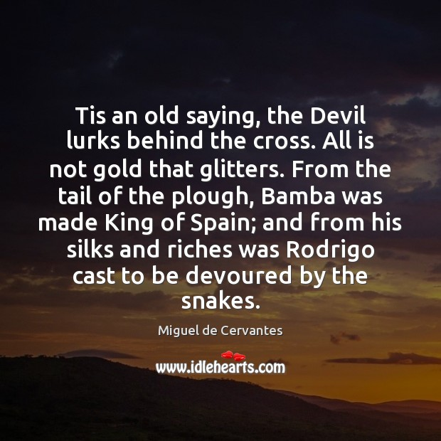 Tis an old saying, the Devil lurks behind the cross. All is Miguel de Cervantes Picture Quote