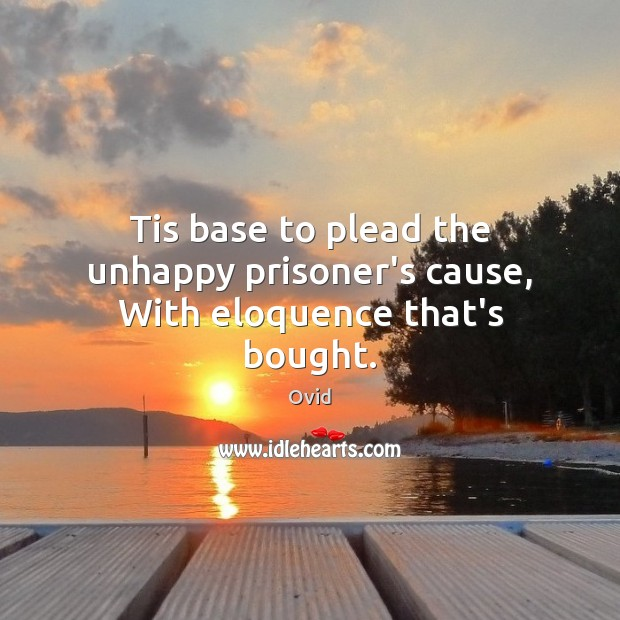 Image, Tis base to plead the unhappy prisoner's cause, With eloquence that's bought.