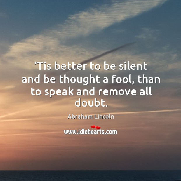 Image, Tis better to be silent and be thought a fool, than to speak and remove all doubt.