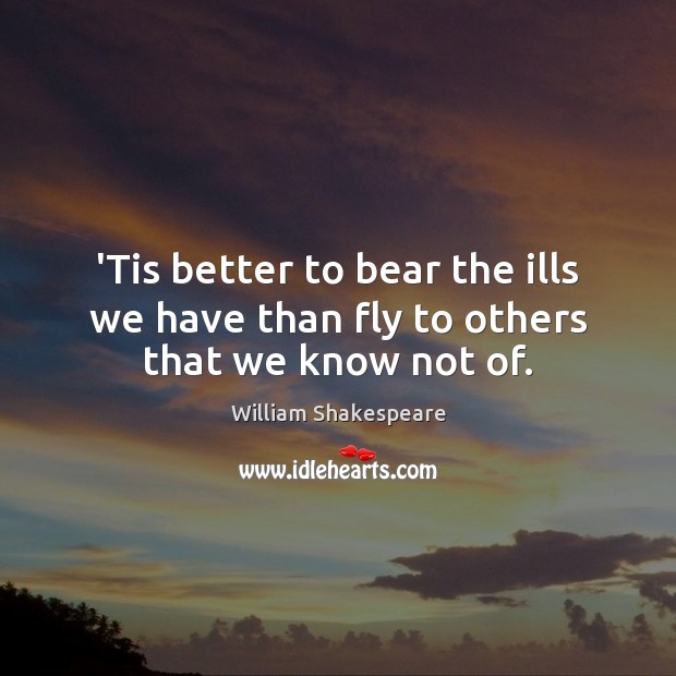 Image, 'Tis better to bear the ills we have than fly to others that we know not of.