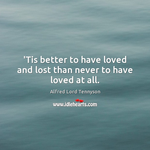 'Tis better to have loved and lost than never to have loved at all. Image