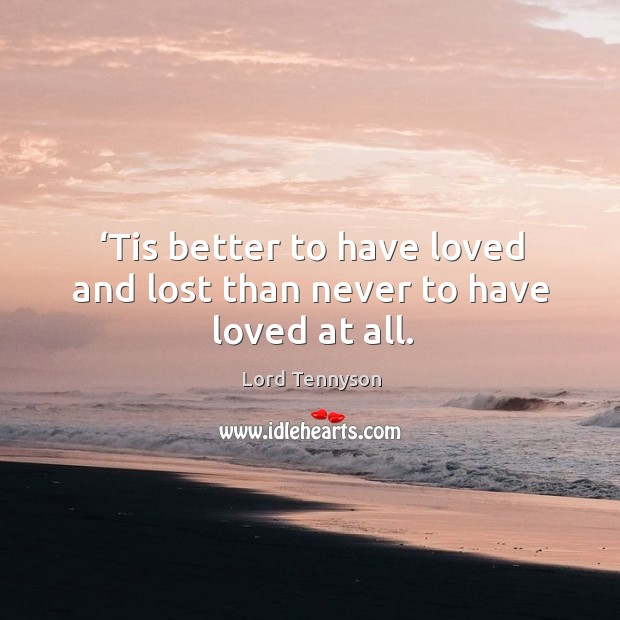 Image, Tis better to have loved and lost than never to have loved at all.
