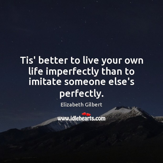 Tis' better to live your own life imperfectly than to imitate someone else's perfectly. Elizabeth Gilbert Picture Quote