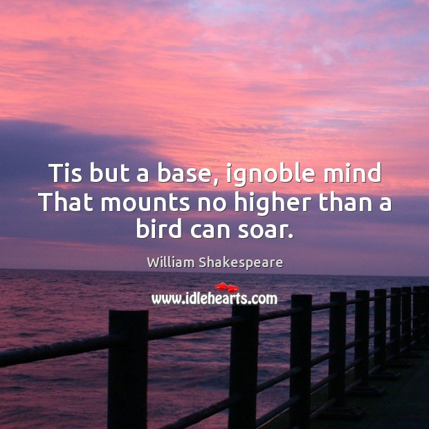 Tis but a base, ignoble mind That mounts no higher than a bird can soar. Image