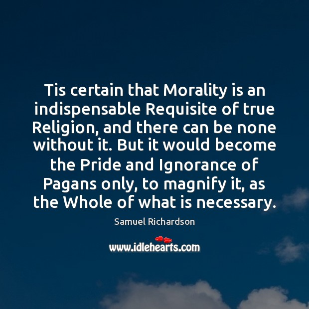 Tis certain that Morality is an indispensable Requisite of true Religion, and Image