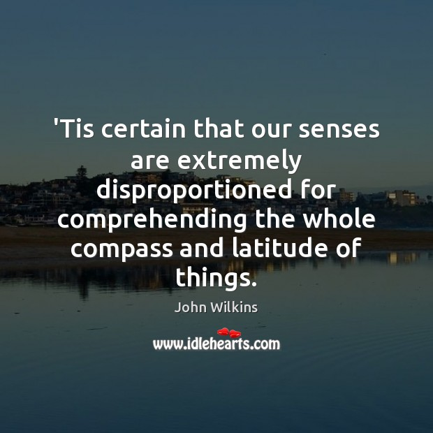 'Tis certain that our senses are extremely disproportioned for comprehending the whole Image