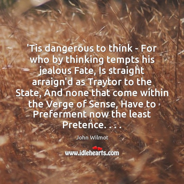 'Tis dangerous to think – For who by thinking tempts his jealous Image
