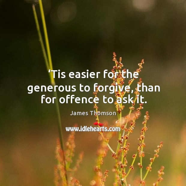 Tis easier for the generous to forgive, than for offence to ask it. Image