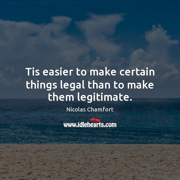 Tis easier to make certain things legal than to make them legitimate. Nicolas Chamfort Picture Quote