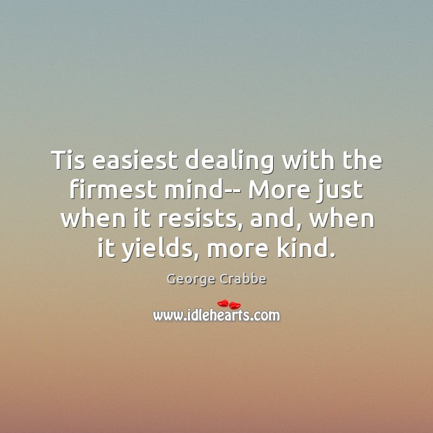 Tis easiest dealing with the firmest mind– More just when it resists, George Crabbe Picture Quote