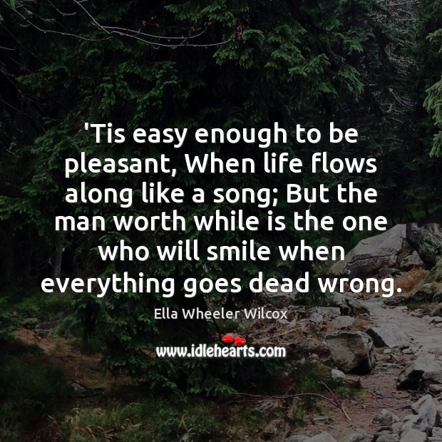 'Tis easy enough to be pleasant, When life flows along like a Ella Wheeler Wilcox Picture Quote