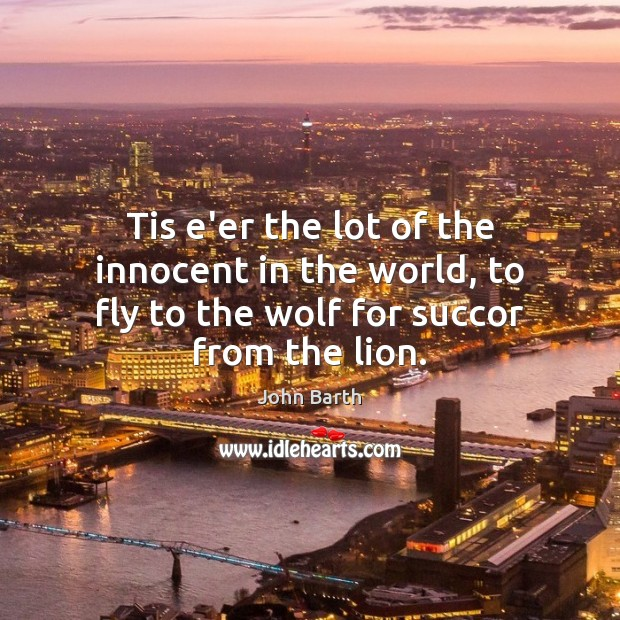 Tis e'er the lot of the innocent in the world, to fly John Barth Picture Quote