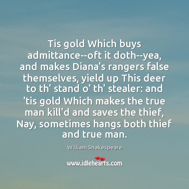 Tis gold Which buys admittance–oft it doth–yea, and makes Diana's rangers false Image