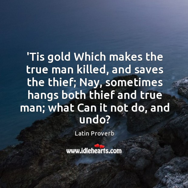 'tis gold which makes the true man killed, and saves the thief. Latin Proverbs Image