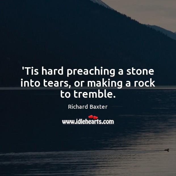 'Tis hard preaching a stone into tears, or making a rock to tremble. Richard Baxter Picture Quote